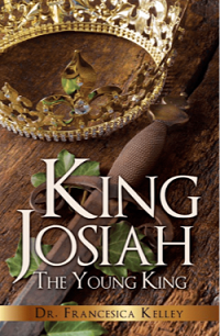 King Josiah The YOung King - By Dr. Fran Kelley